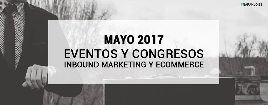 MAYO 2017 – Calendario de eventos de Inbound Marketing y eCommerce