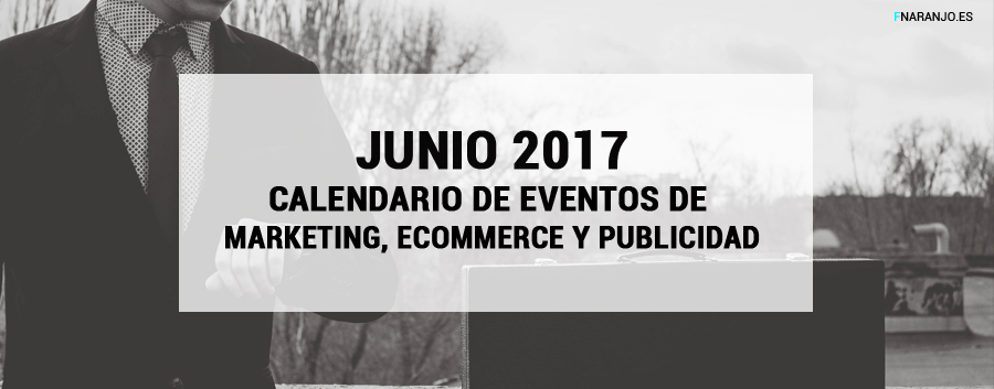Junio 2017 – Calendario de eventos de Marketing, eCommerce y Publicidad